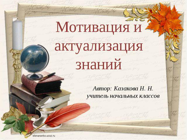 Автор: Казакова Н. Н. учитель начальных классов Мотивация и актуализация знаний