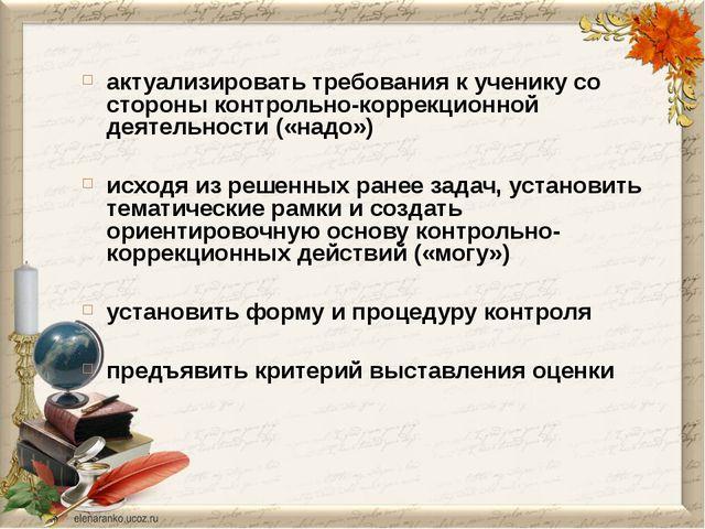 актуализировать требования к ученику со стороны контрольно-коррекционной деят...