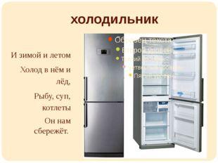 холодильник И зимой и летом Холод в нём и лёд, Рыбу, суп, котлеты Он нам сбер