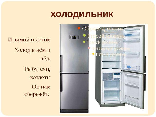 холодильник И зимой и летом Холод в нём и лёд, Рыбу, суп, котлеты Он нам сбер...