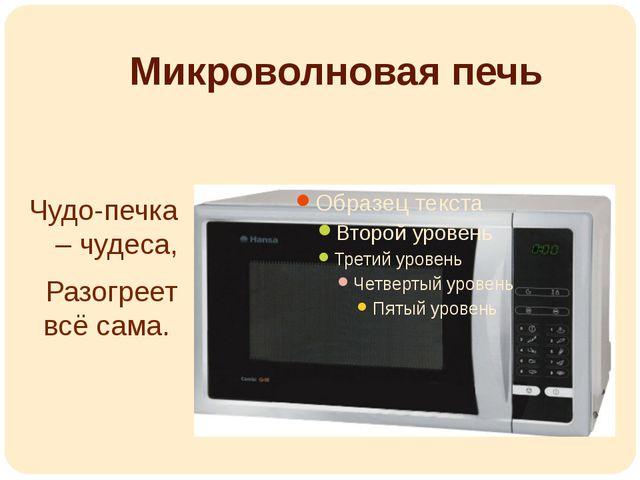 Микроволновая печь Чудо-печка – чудеса, Разогреет всё сама.