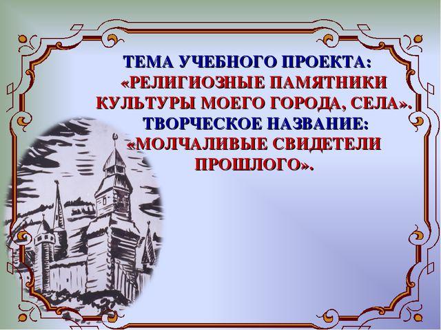 ТЕМА УЧЕБНОГО ПРОЕКТА: «РЕЛИГИОЗНЫЕ ПАМЯТНИКИ КУЛЬТУРЫ МОЕГО ГОРОДА, СЕЛА»....