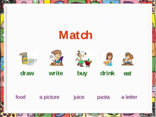 What did you do? Match draw write buy drink eat a picture a letter food juic