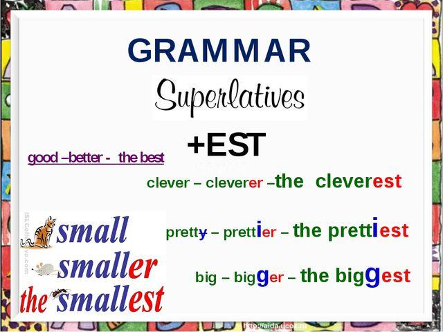 GRAMMAR +EST clever – cleverer –the cleverest pretty – prettier – the pretti...