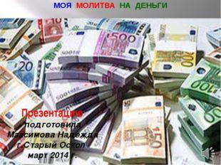 МОЯ МОЛИТВА НА ДЕНЬГИ Презентацию подготовила Максимова Надежда г.Старый Оско