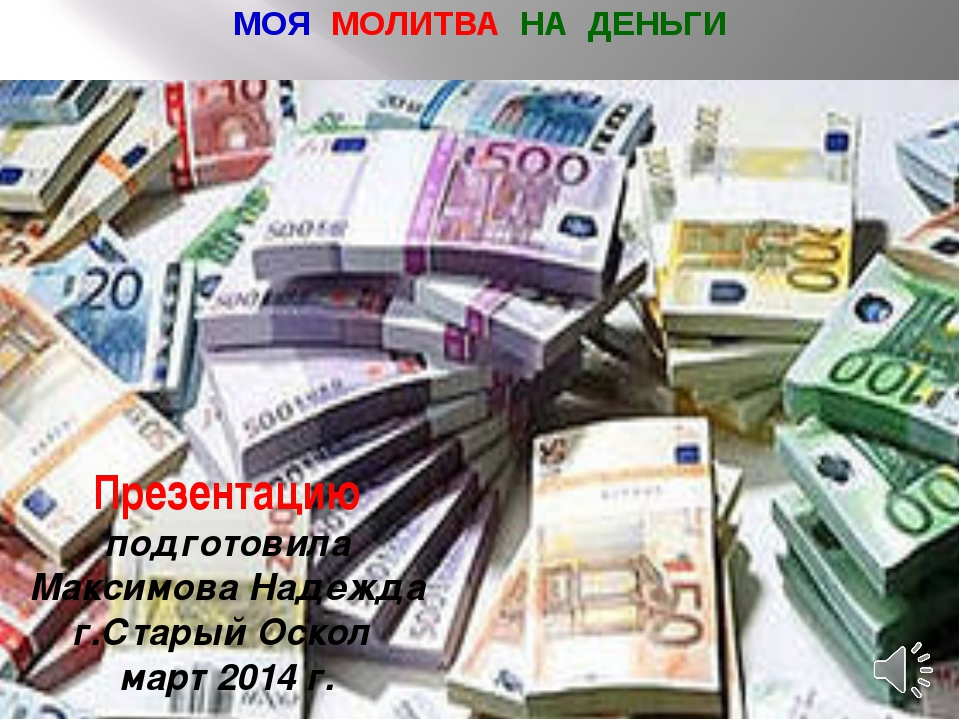 МОЯ МОЛИТВА НА ДЕНЬГИ Презентацию подготовила Максимова Надежда г.Старый Оско...