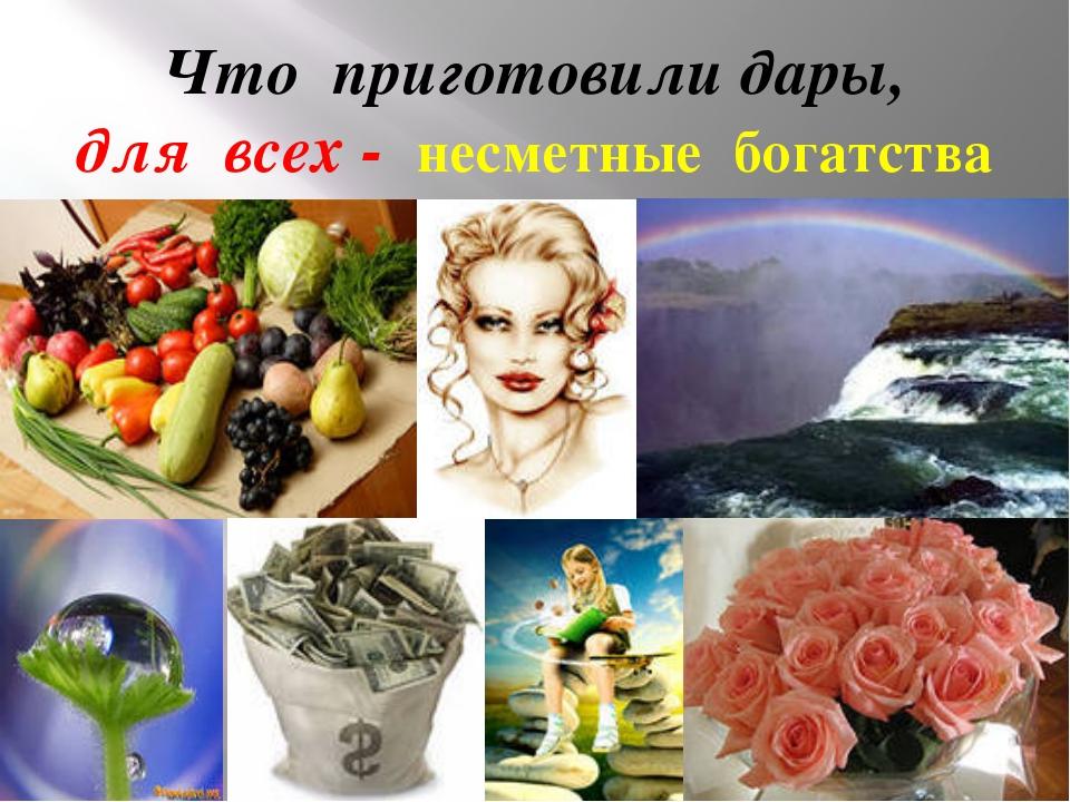 Что приготовили дары, для всех - несметные богатства