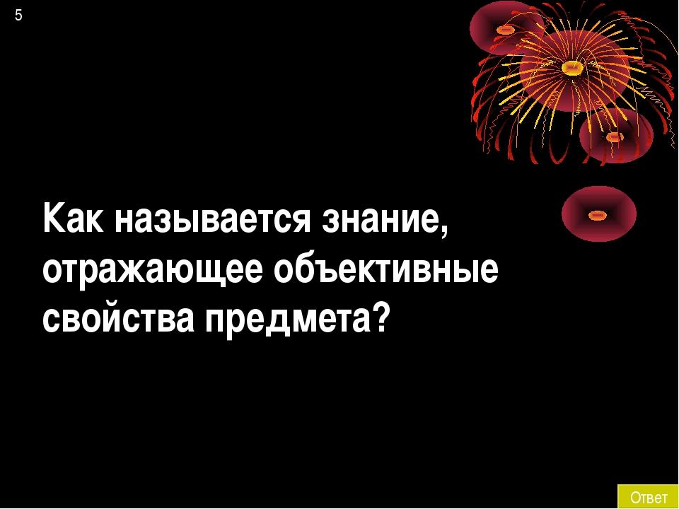 5 Ответ Как называется знание, отражающее объективные свойства предмета?