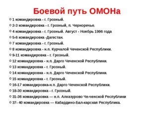Боевой путь ОМОНа 1 командировка - г. Грозный. 2-3 командировка - г. Грозный,