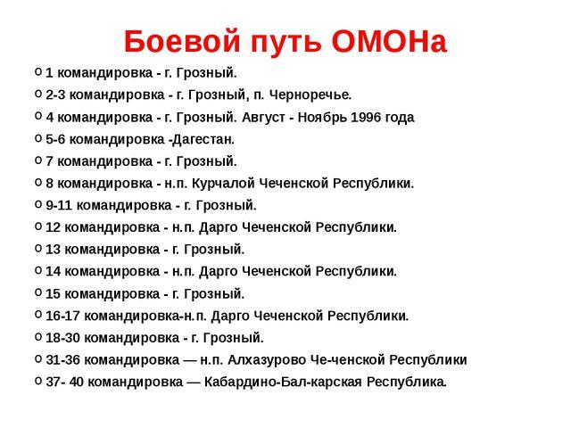 Боевой путь ОМОНа 1 командировка - г. Грозный. 2-3 командировка - г. Грозный,...