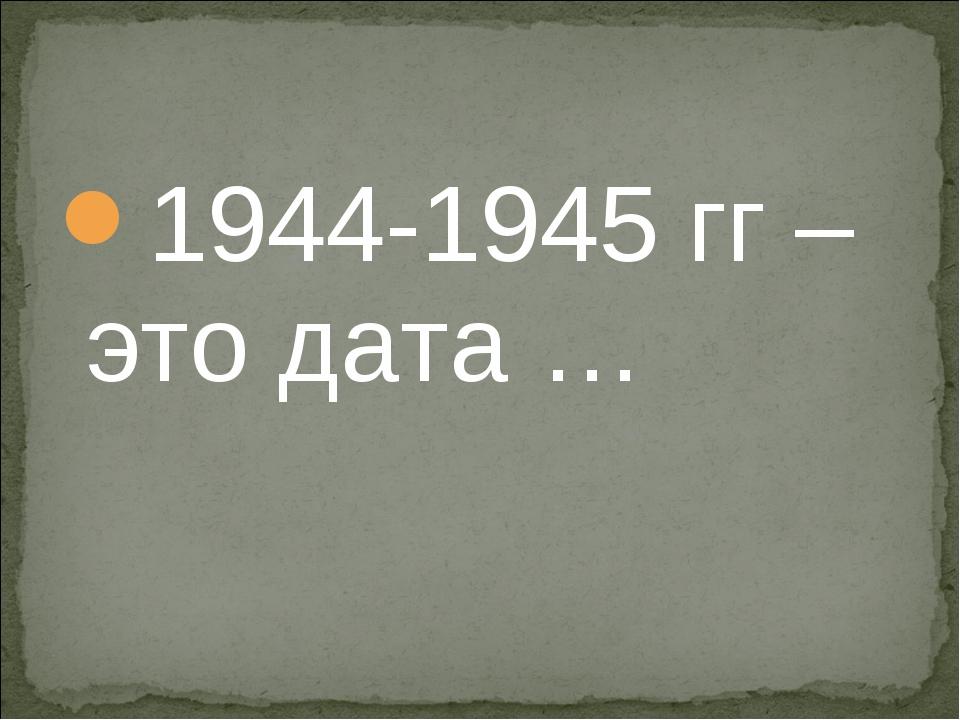 1944-1945 гг – это дата …