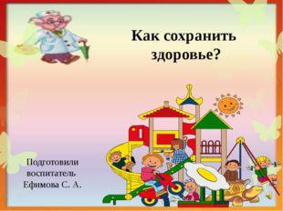 Как сохранить здоровье? Подготовили воспитатель Ефимова С. А.