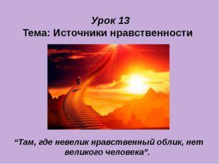 """Урок 13 Тема: Источники нравственности """"Там, где невелик нравственный облик,"""