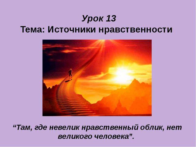 """Урок 13 Тема: Источники нравственности """"Там, где невелик нравственный облик,..."""