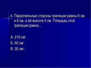 4. Параллельные стороны трапеции равны 6 см и 9 см, а её высота 4 см. Площадь