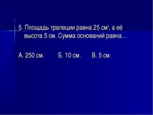 5. Площадь трапеции равна 25 см2, а её высота 5 см. Сумма оснований равна… А.