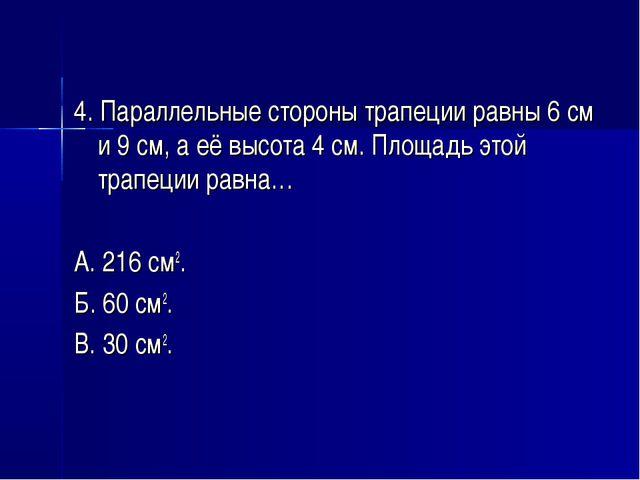 4. Параллельные стороны трапеции равны 6 см и 9 см, а её высота 4 см. Площадь...