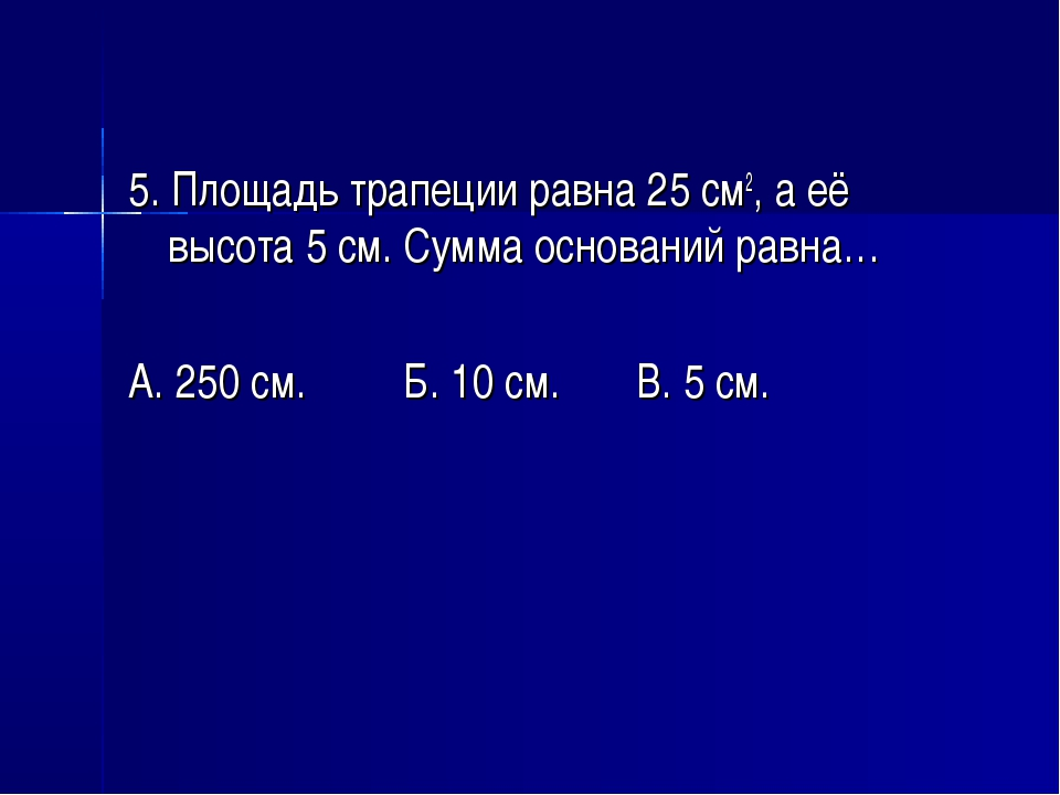 5. Площадь трапеции равна 25 см2, а её высота 5 см. Сумма оснований равна… А....