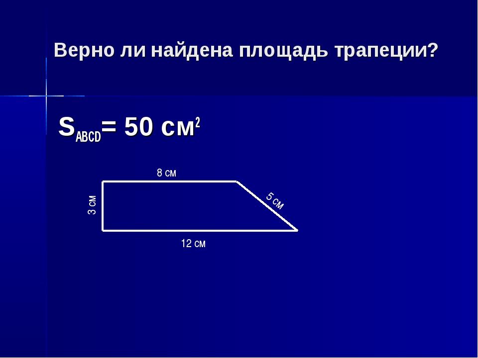 Верно ли найдена площадь трапеции? SABCD= 50 см2 12 см 8 см 5 см 3 см