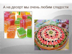 А на десерт мы очень любим сладости