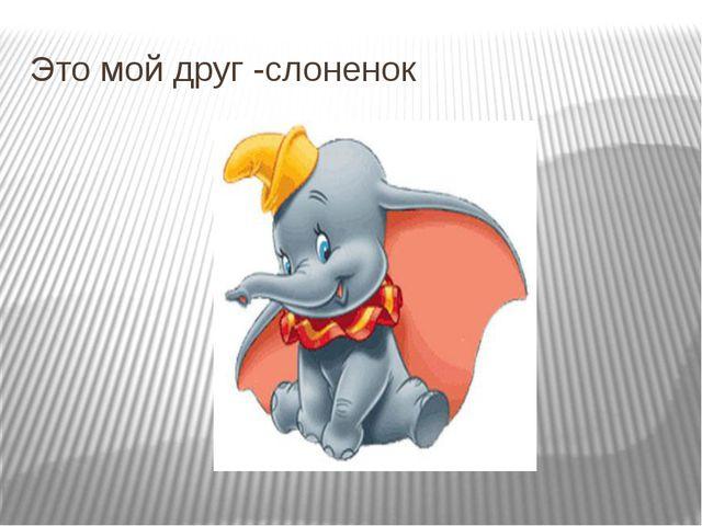 Это мой друг -слоненок