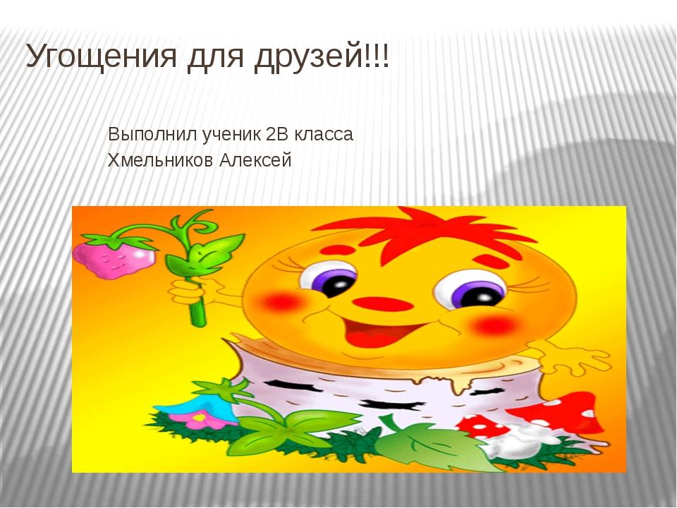 Угощения для друзей!!! Выполнил ученик 2В класса Хмельников Алексей