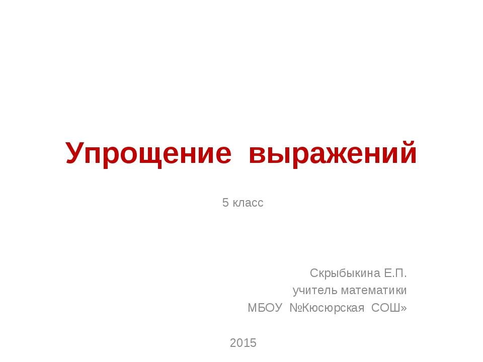 Упрощение выражений 5 класс Скрыбыкина Е.П. учитель математики МБОУ №Кюсюрска...