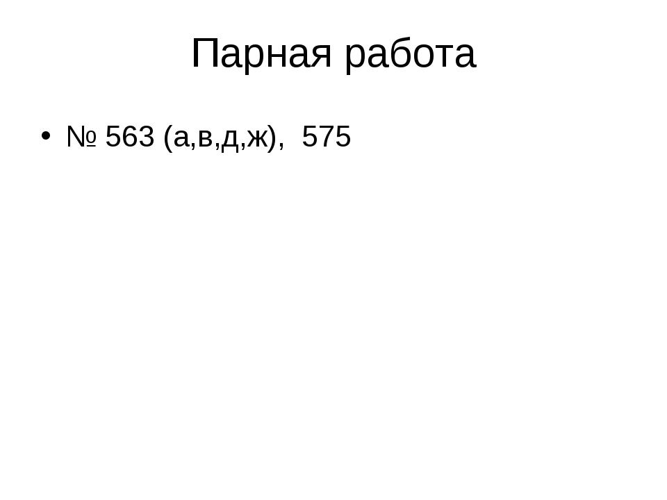 Парная работа № 563 (а,в,д,ж), 575