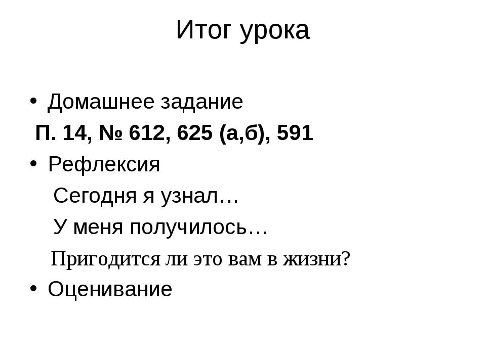 Итог урока Домашнее задание П. 14, № 612, 625 (а,б), 591 Рефлексия Сегодня я...