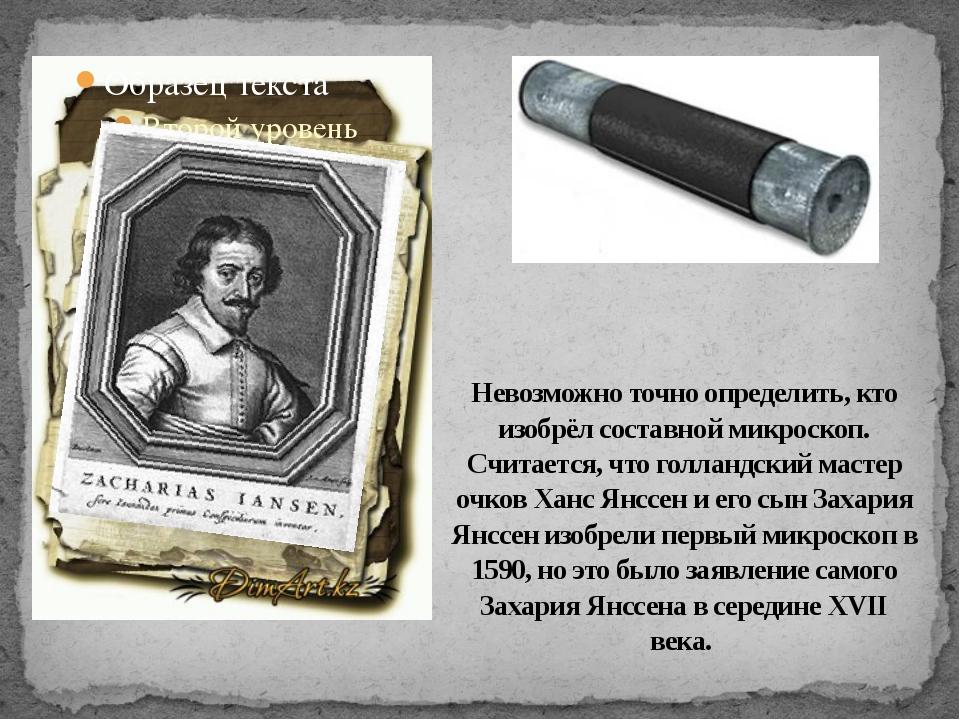Невозможно точно определить, кто изобрёл составной микроскоп. Считается, что...