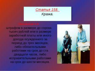 Статья 158. Кража. Наказывается штрафом в размере до сорока тысяч рублей или