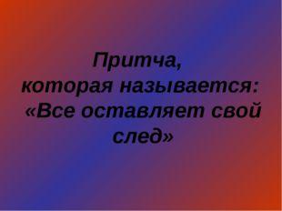 Притча, которая называется: «Все оставляет свой след»