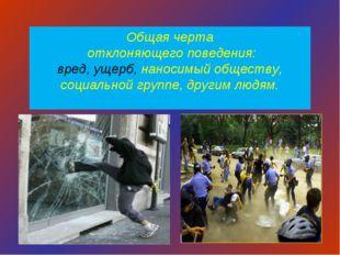 Общая черта отклоняющего поведения: вред, ущерб, наносимый обществу, социальн