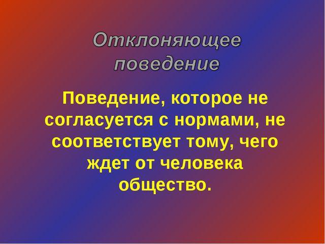 Поведение, которое не согласуется с нормами, не соответствует тому, чего ждет...