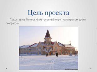 Цель проекта Представить Ненецкий Автономный округ на открытом уроке географии.