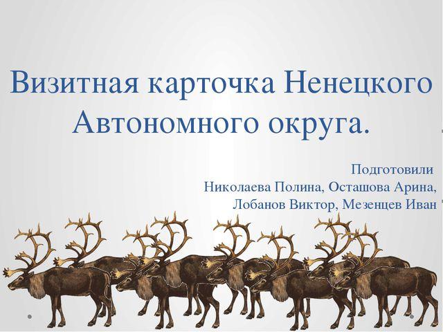 Визитная карточка Ненецкого Автономного округа. Подготовили Николаева Полина,...