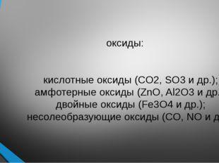 оксиды: осно́вные оксиды (CaO, Na2O и др.); кислотные оксиды (CO2, SO3 и др.