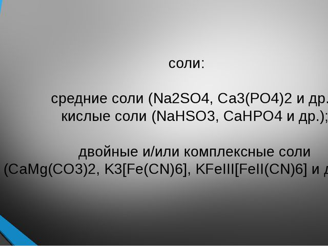 соли: средние соли (Na2SO4, Ca3(PO4)2 и др.); кислые соли (NaHSO3, CaHPO4 и...