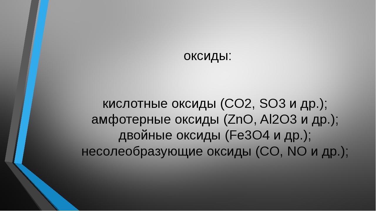 оксиды: осно́вные оксиды (CaO, Na2O и др.); кислотные оксиды (CO2, SO3 и др....