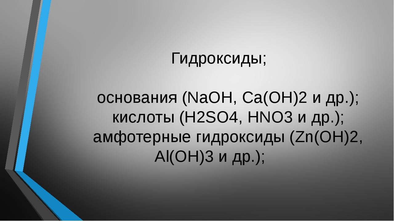 Гидроксиды; основания (NaOH, Ca(OH)2 и др.); кислоты (H2SO4, HNO3 и др.); ам...