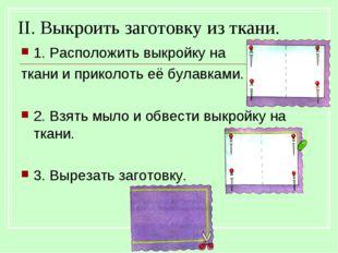 II. Выкроить заготовку из ткани. 1. Расположить выкройку на ткани и приколоть