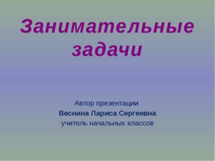 Занимательные задачи Автор презентации Веснина Лариса Сергеевна учитель начал