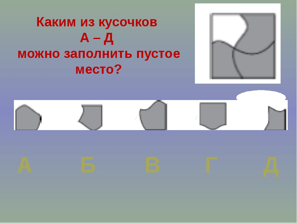Каким из кусочков А – Д можно заполнить пустое место? А Б В Г Д