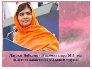 Лауреат Нобелевской премии мира 2015 года 18-летняя пакистанка Малала Юсуфзай.