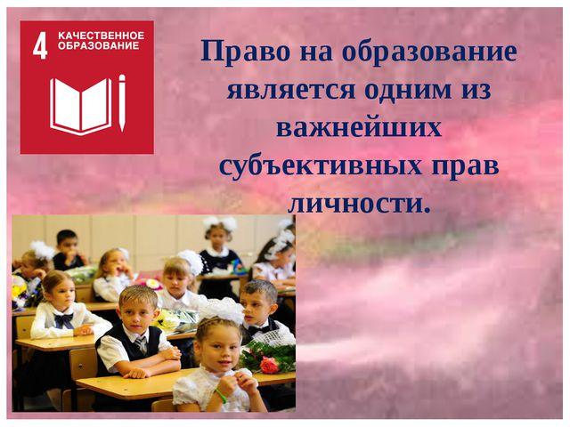 Право на образование является одним из важнейших субъективных прав личности.