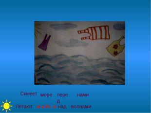 Синеет море перед нами Летают над волнами м а й к и ч