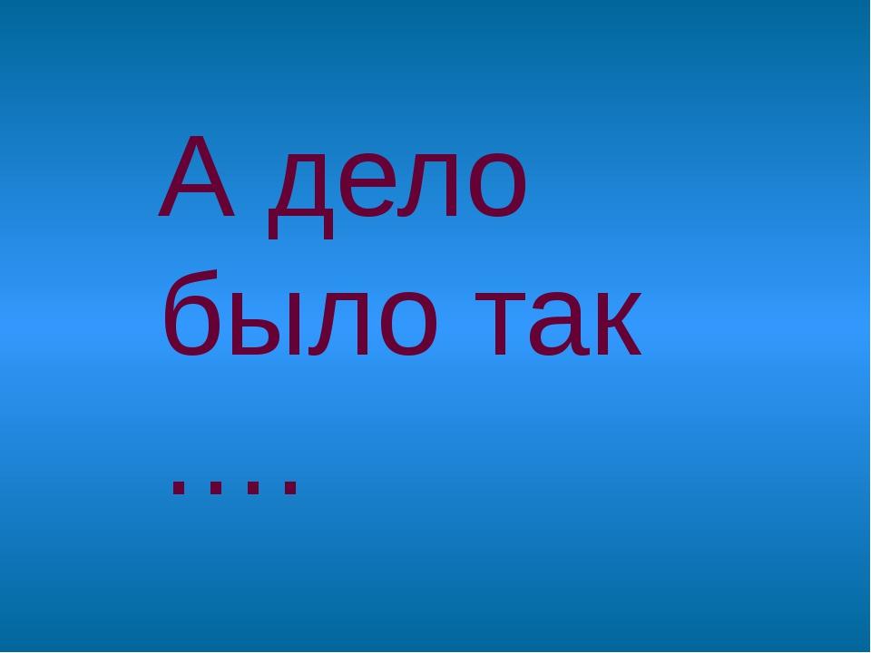 А дело было так ….