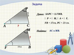 Найти: Задача ∆АPC = ∆ FMB, ∠P = ∠M, ∠A = ∠F, FB = 17см, PC = 23 см. АС и МВ.