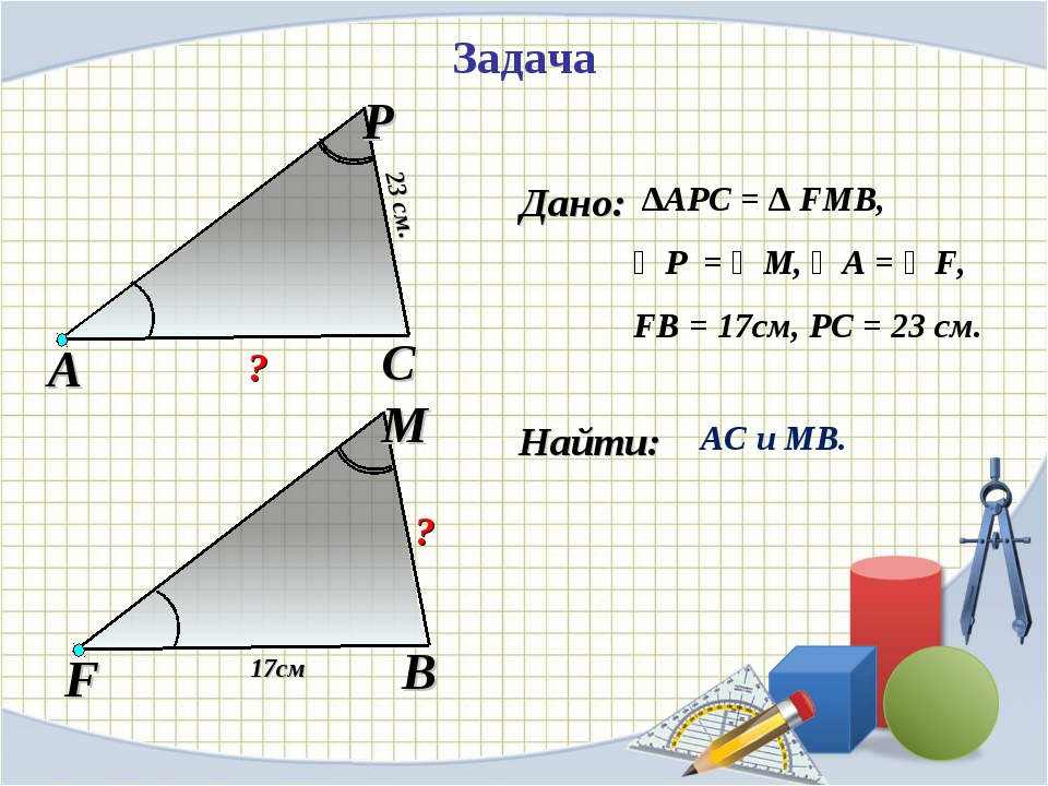 Найти: Задача ∆АPC = ∆ FMB, ∠P = ∠M, ∠A = ∠F, FB = 17см, PC = 23 см. АС и МВ....