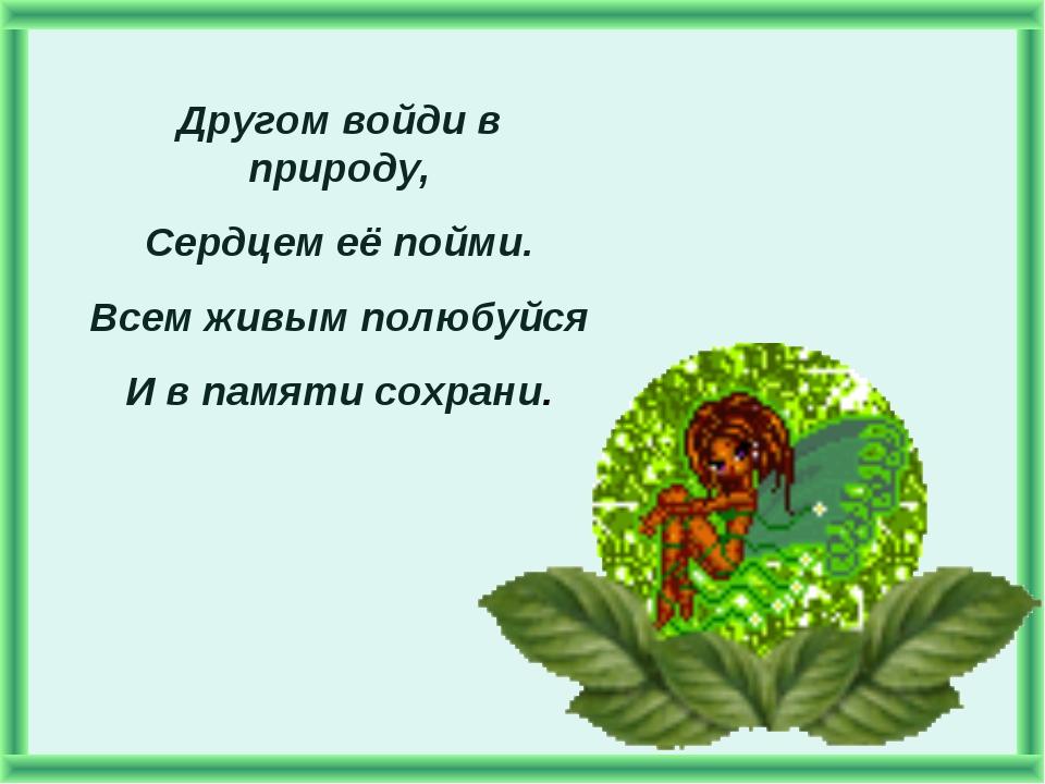 Другом войди в природу, Сердцем её пойми. Всем живым полюбуйся И в памяти сох...